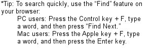 "*Tip: To search quickly, use the ""Find"" feature on your browser. PC users: Press the Control key + F, type a word, and then press ""Find Next."" Mac users: Press the Apple key + F, type a word, and then press the Enter key."